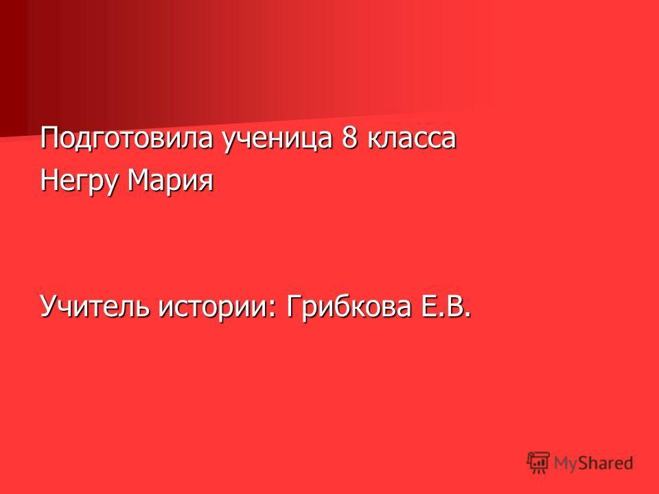 Подготовила ученица 8 класса Негру Мария Учитель истории: Грибкова Е.В.