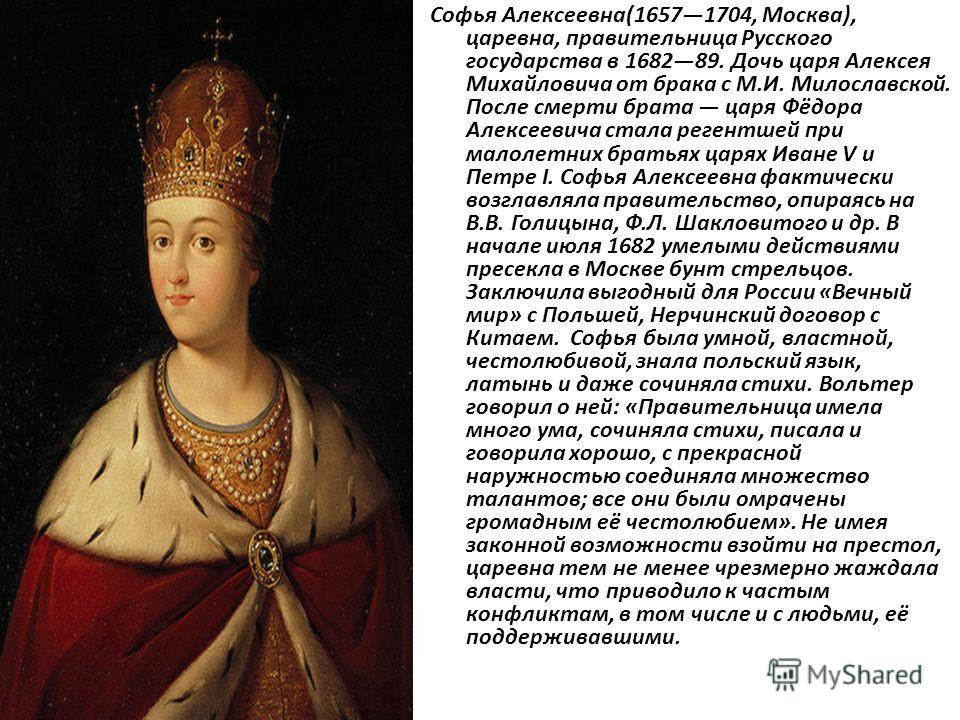 Софья Алексеевна(16571704, Москва), царевна, правительница Русского государства в 168289. Дочь царя Алексея Михайловича от брака с М.И. Милославской. После смерти брата царя Фёдора Алексеевича стала регентшей при малолетних братьях царях Иване V и Пе