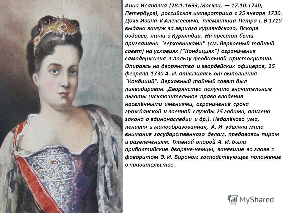Анна Ивановна (28.1.1693, Москва, 17.10.1740, Петербург), российская императрица с 25 января 1730. Дочь Ивана V Алексеевича, племянница Петра I. В 1710 выдана замуж за герцога курляндского. Вскоре овдовев, жила в Курляндии. На престол была приглашена