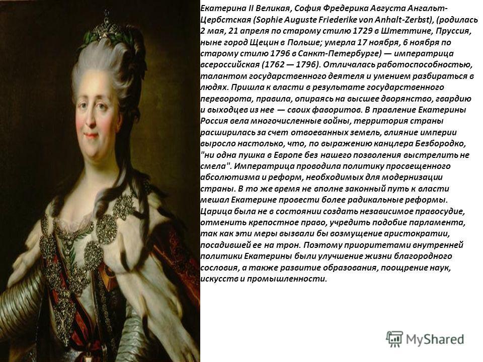 Екатерина II Великая, София Фредерика Августа Ангальт- Цербстская (Sophie Auguste Friederike von Anhalt-Zerbst), (родилась 2 мая, 21 апреля по старому стилю 1729 в Штеттине, Пруссия, ныне город Щецин в Польше; умерла 17 ноября, 6 ноября по старому ст