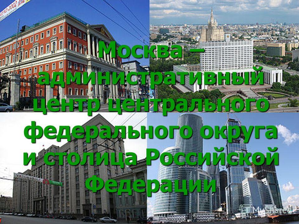 Москва – административный центр центрального федерального округа и столица Российской Федерации