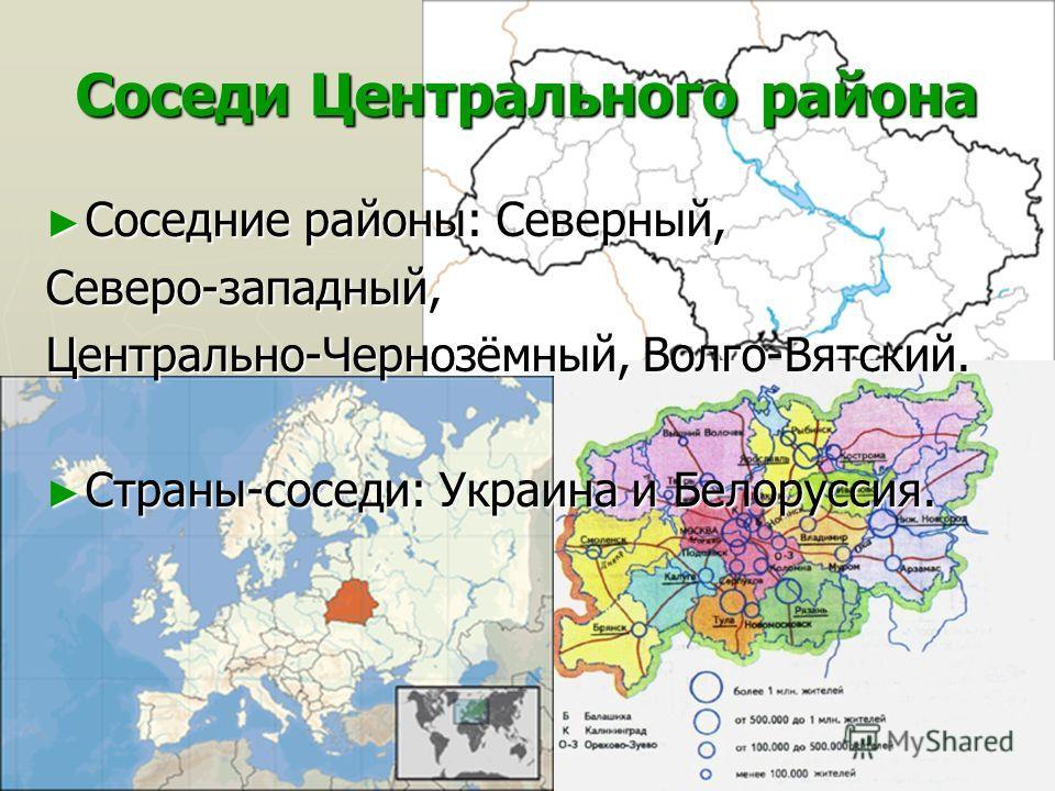 Соседи Центрального района Соседние районы: Северный, Соседние районы: Северный,Северо-западный, Центрально-Чернозёмный, Волго-Вятский. Страны-соседи: Украина и Белоруссия. Страны-соседи: Украина и Белоруссия.