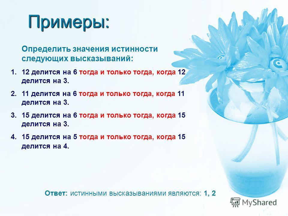 Примеры: Определить значения истинности следующих высказываний: 1.12 делится на 6 тогда и только тогда, когда 12 делится на 3. 2.11 делится на 6 тогда и только тогда, когда 11 делится на 3. 3.15 делится на 6 тогда и только тогда, когда 15 делится на