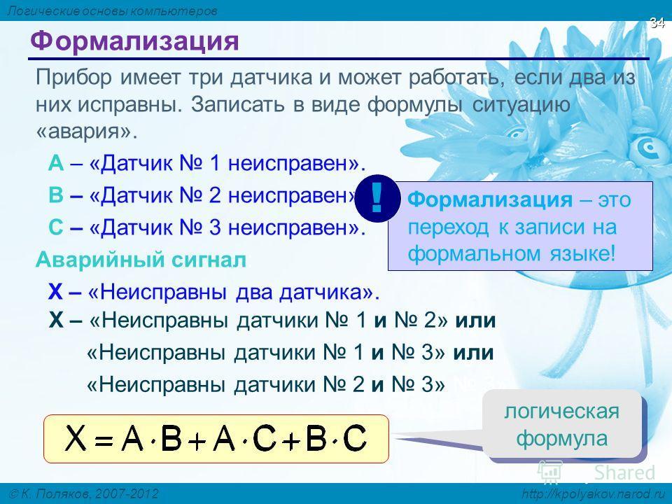 Логические основы компьютеров К. Поляков, 2007-2012 http://kpolyakov.narod.ru 34 Формализация Прибор имеет три датчика и может работать, если два из них исправны. Записать в виде формулы ситуацию «авария». A – «Датчик 1 неисправен». B – «Датчик 2 неи