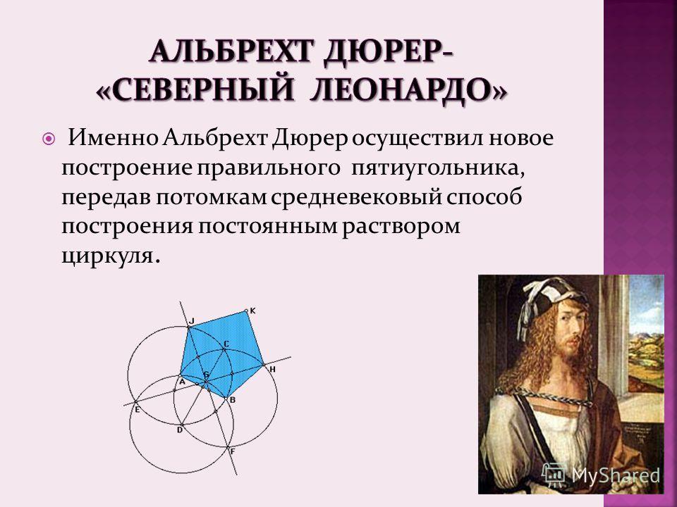 Именно Альбрехт Дюрер осуществил новое построение правильного пятиугольника, передав потомкам средневековый способ построения постоянным раствором циркуля.