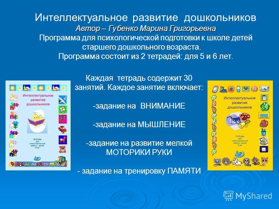 Интеллектуальное развитие дошкольников Автор – Губенко Марина Григорьевна Программа для психологической подготовки к школе детей старшего дошкольного возраста. Программа состоит из 2 тетрадей: для 5 и 6 лет. Каждая тетрадь содержит 30 занятий. Каждое
