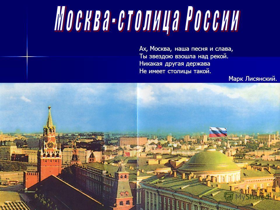 Ах, Москва, наша песня и слава, Ты звездою взошла над рекой. Никакая другая держава Не имеет столицы такой. Марк Лисянский.