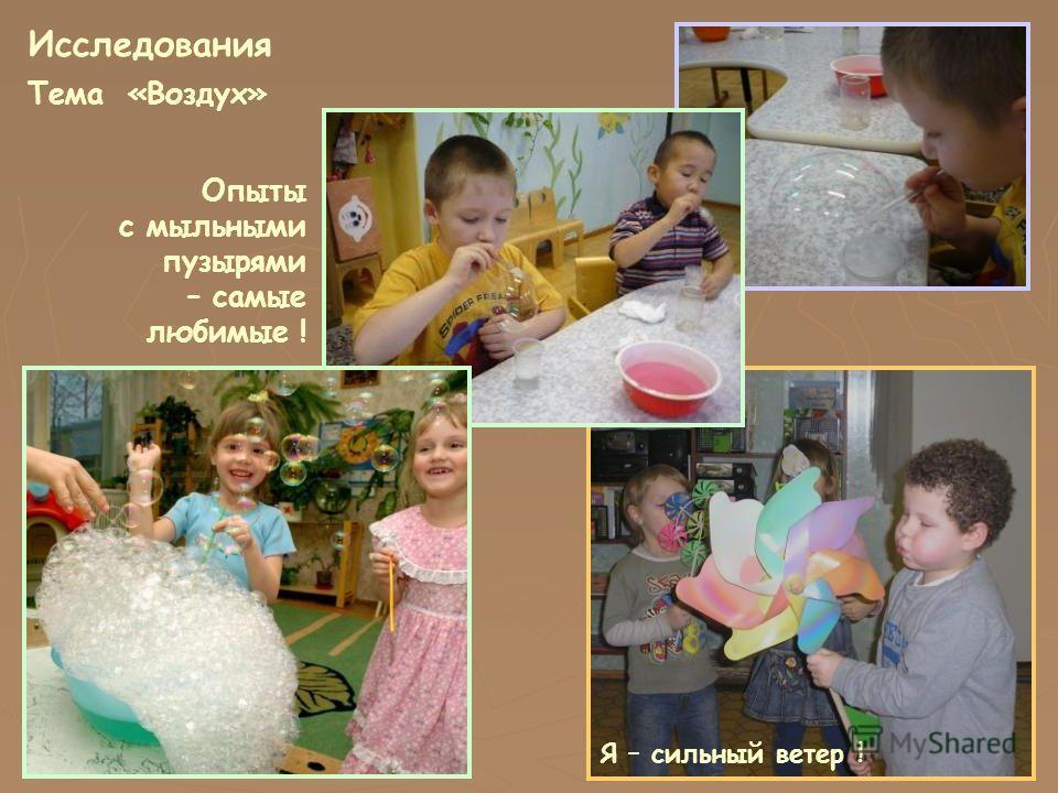 Исследования Тема «Воздух» Опыты с мыльными пузырями – самые любимые ! Я – сильный ветер !