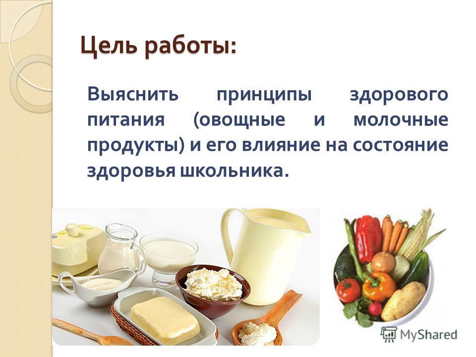 Цель работы : Выяснить принципы здорового питания ( овощные и молочные продукты ) и его влияние на состояние здоровья школьника.