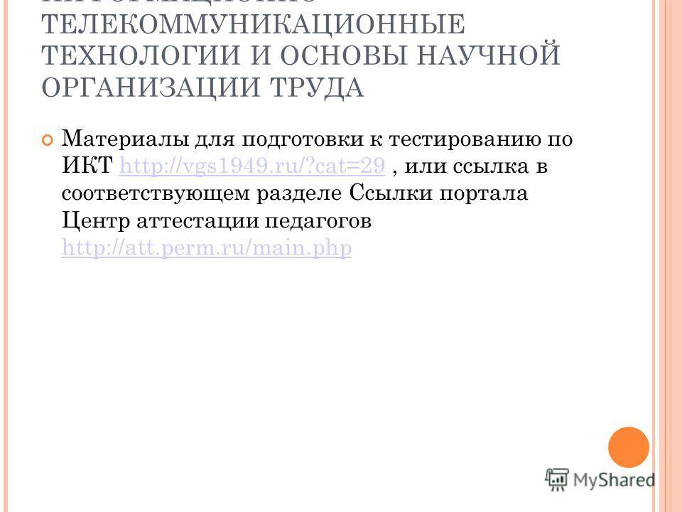 ИНФОРМАЦИОННО- ТЕЛЕКОММУНИКАЦИОННЫЕ ТЕХНОЛОГИИ И ОСНОВЫ НАУЧНОЙ ОРГАНИЗАЦИИ ТРУДА Материалы для подготовки к тестированию по ИКТ http://vgs1949.ru/?cat=29, или ссылка в соответствующем разделе Ссылки портала Центр аттестации педагогов http://att.perm