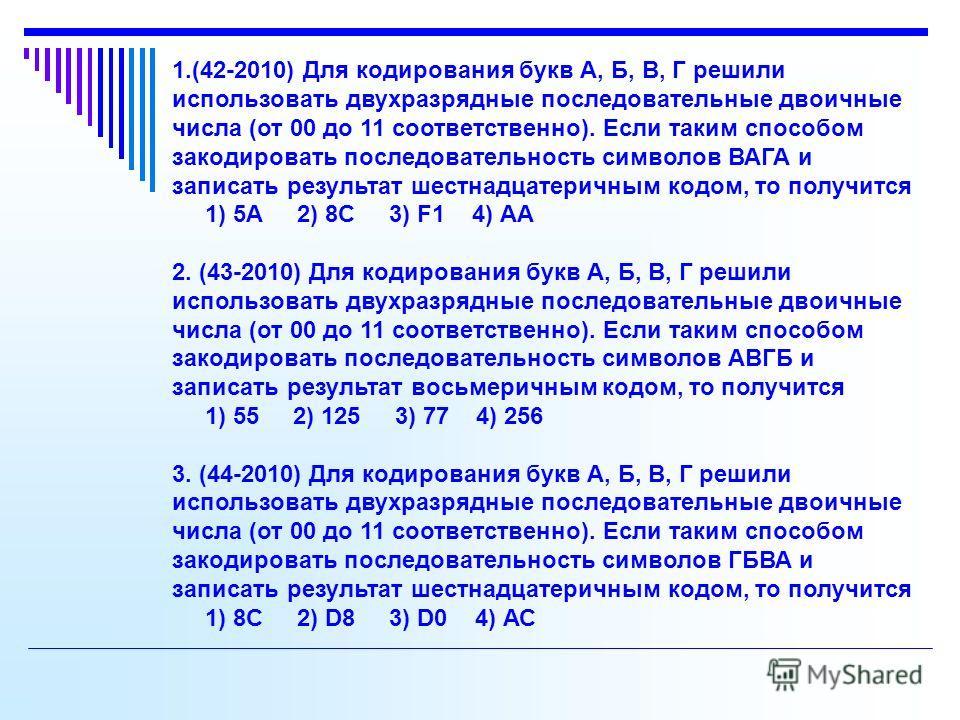 1.(42-2010) Для кодирования букв А, Б, В, Г решили использовать двухразрядные последовательные двоичные числа (от 00 до 11 соответственно). Если таким способом закодировать последовательность символов ВАГА и записать результат шестнадцатеричным кодом