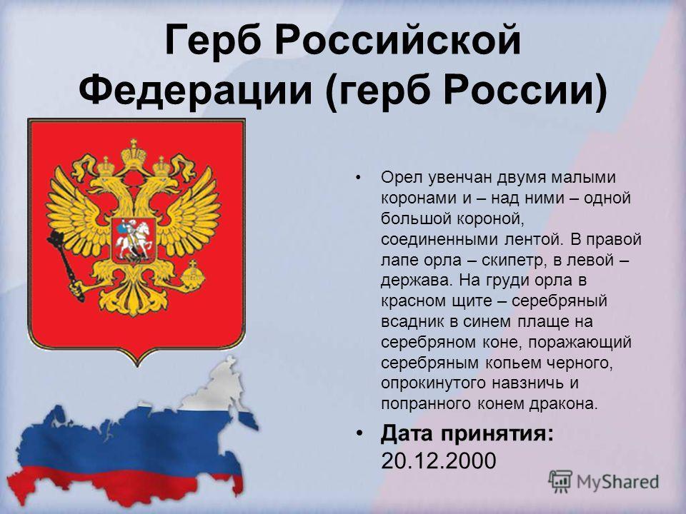 Герб Российской Федерации (герб России) Орел увенчан двумя малыми коронами и – над ними – одной большой короной, соединенными лентой. В правой лапе орла – скипетр, в левой – держава. На груди орла в красном щите – серебряный всадник в синем плаще на