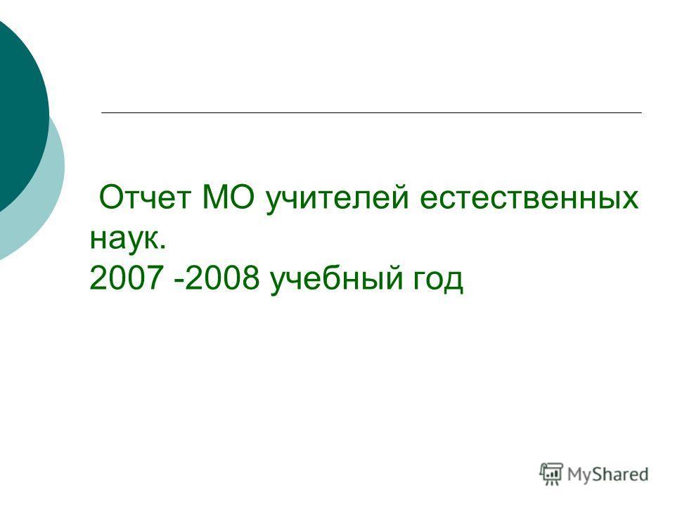 Отчет МО учителей естественных наук. 2007 -2008 учебный год