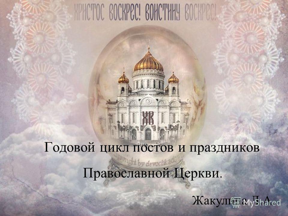 Годовой цикл постов и праздников Православной Церкви. Жакулина Л.А.