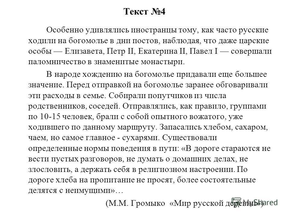 Текст 4 Особенно удивлялись иностранцы тому, как часто русские ходили на богомолье в дни постов, наблюдая, что даже царские особы Елизавета, Петр II, Екатерина II, Павел I совершали паломничество в знаменитые монастыри. В народе хождению на богомолье
