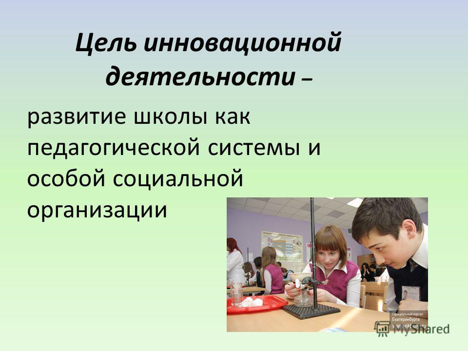 Цель инновационной деятельности – развитие школы как педагогической системы и особой социальной организации