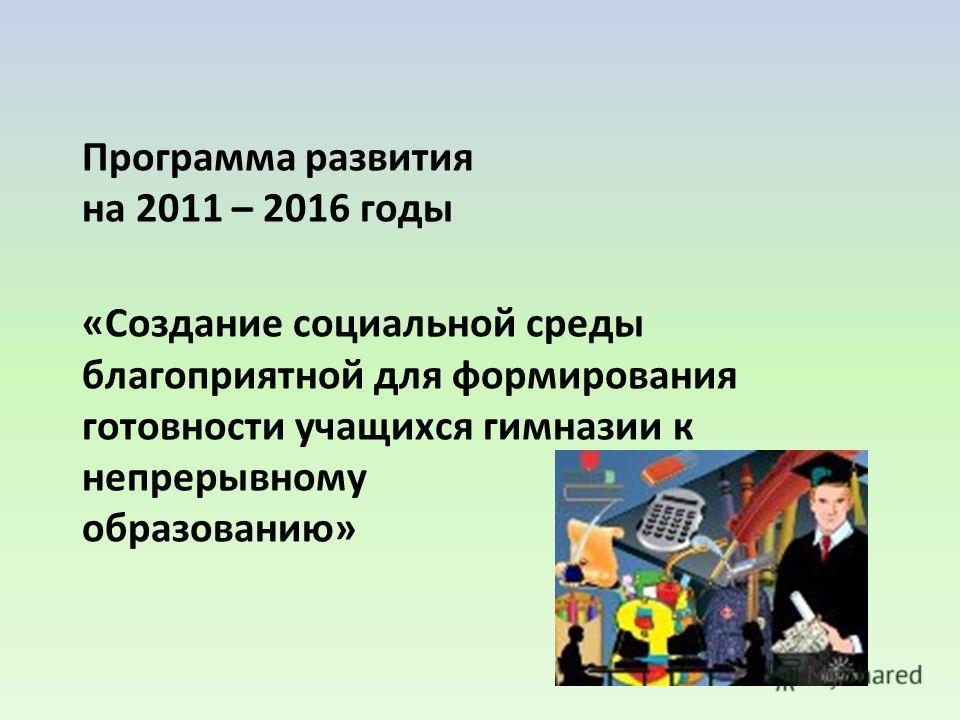 Программа развития на 2011 – 2016 годы «Создание социальной среды благоприятной для формирования готовности учащихся гимназии к непрерывному образованию»
