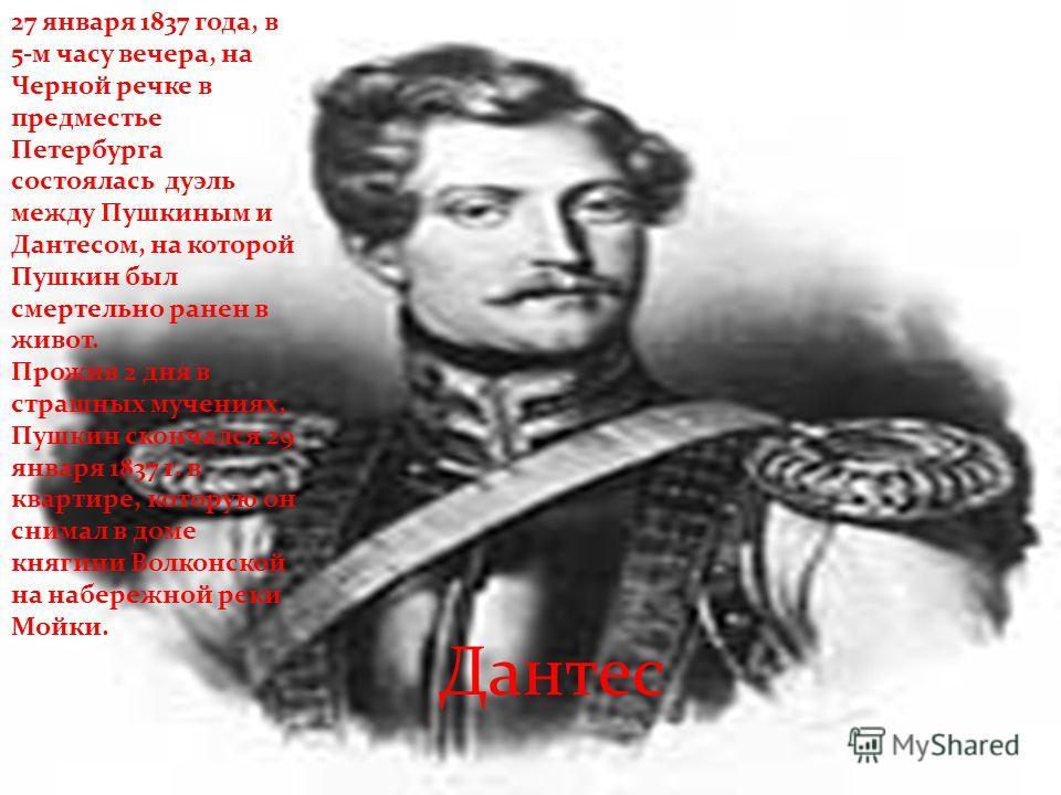 27 января 1837 года, в 5-м часу вечера, на Черной речке в предместье Петербурга состоялась дуэль между Пушкиным и Дантесом, на которой Пушкин был смертельно ранен в живот. Прожив 2 дня в страшных мучениях, Пушкин скончался 29 января 1837 г. в квартир