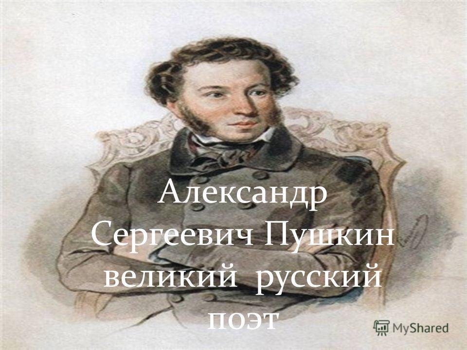 Александр Сергеевич Пушкин великий русский поэт