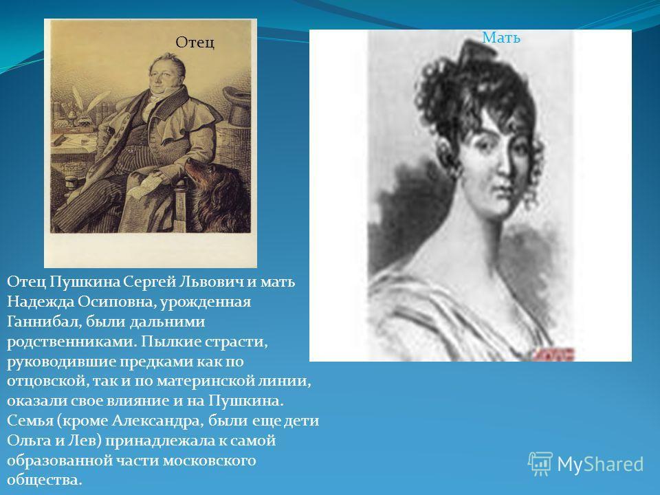Отец Пушкина Сергей Львович и мать Надежда Осиповна, урожденная Ганнибал, были дальними родственниками. Пылкие страсти, руководившие предками как по отцовской, так и по материнской линии, оказали свое влияние и на Пушкина. Семья (кроме Александра, бы