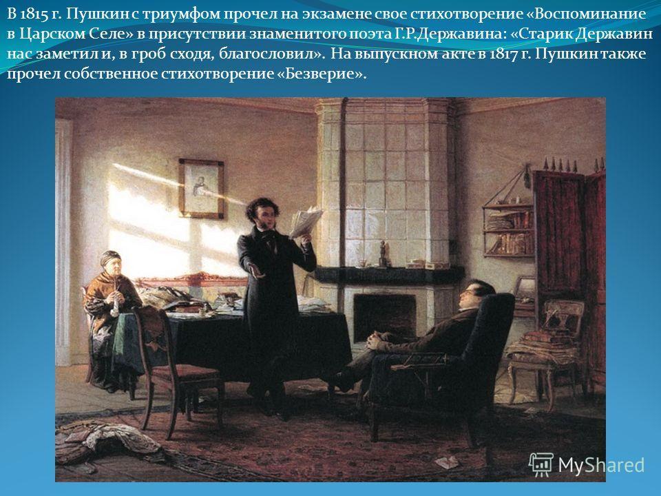 В 1815 г. Пушкин с триумфом прочел на экзамене свое стихотворение «Воспоминание в Царском Селе» в присутствии знаменитого поэта Г.Р.Державина: «Старик Державин нас заметил и, в гроб сходя, благословил». На выпускном акте в 1817 г. Пушкин также прочел