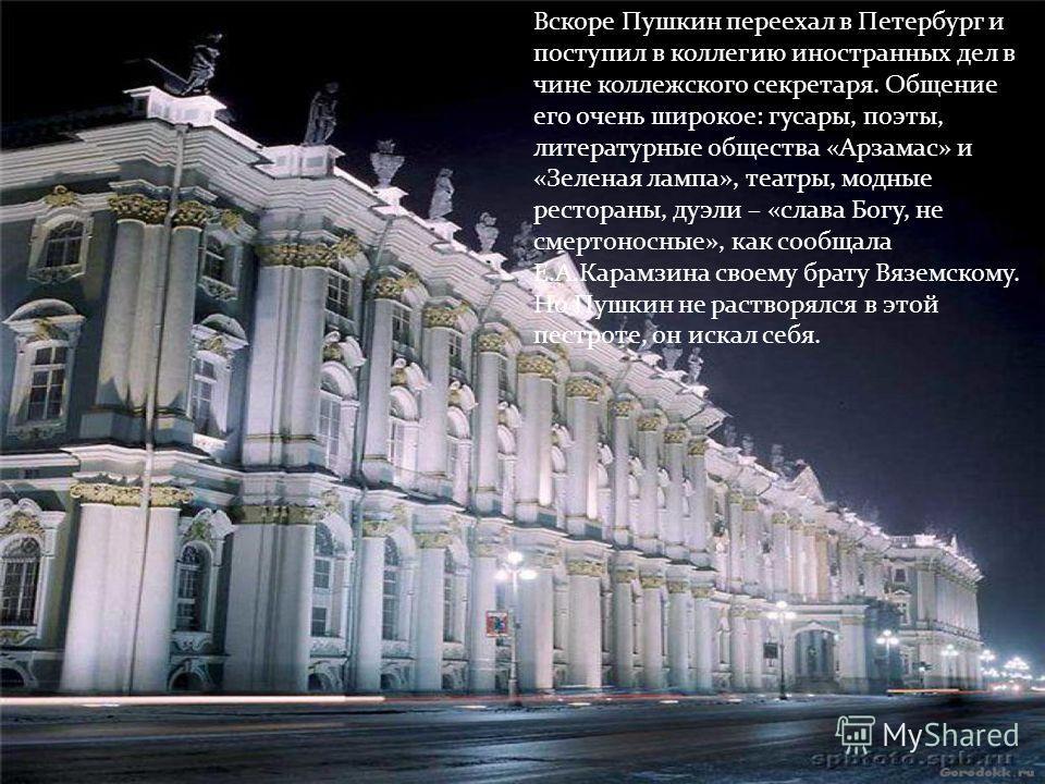 Вскоре Пушкин переехал в Петербург и поступил в коллегию иностранных дел в чине коллежского секретаря. Общение его очень широкое: гусары, поэты, литературные общества «Арзамас» и «Зеленая лампа», театры, модные рестораны, дуэли – «слава Богу, не смер
