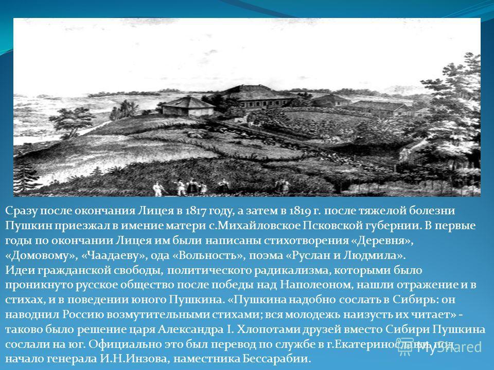 Сразу после окончания Лицея в 1817 году, а затем в 1819 г. после тяжелой болезни Пушкин приезжал в имение матери с.Михайловское Псковской губернии. В первые годы по окончании Лицея им были написаны стихотворения «Деревня», «Домовому», «Чаадаеву», ода