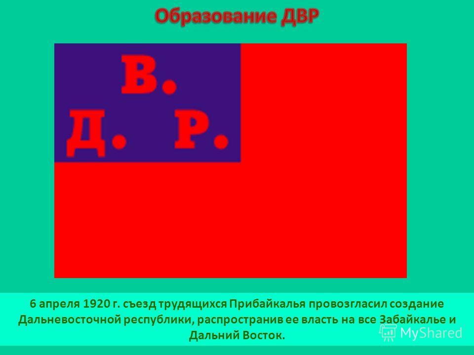 6 апреля 1920 г. съезд трудящихся Прибайкалья провозгласил создание Дальневосточной республики, распространив ее власть на все Забайкалье и Дальний Восток.