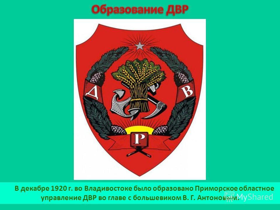 В декабре 1920 г. во Владивостоке было образовано Приморское областное управление ДВР во главе с большевиком В. Г. Антоновым.