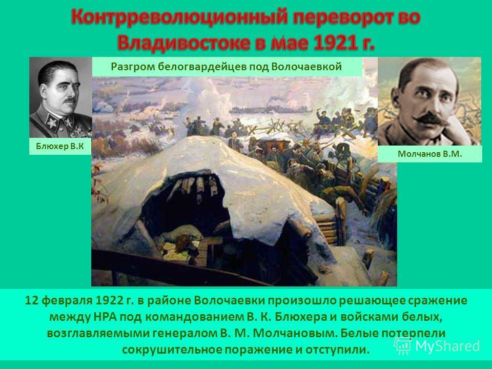 12 февраля 1922 г. в районе Волочаевки произошло решающее сражение между НРА под командованием В. К. Блюхера и войсками белых, возглавляемыми генералом В. М. Молчановым. Белые потерпели сокрушительное поражение и отступили. Разгром белогвардейцев под