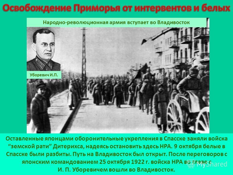 Оставленные японцами оборонительные укрепления в Спасске заняли войска земской рати Дитерихса, надеясь остановить здесь НРА. 9 октября белые в Спасске были разбиты. Путь на Владивосток был открыт. После переговоров с японским командованием 25 октября