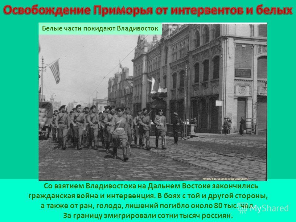 Со взятием Владивостока на Дальнем Востоке закончились гражданская война и интервенция. В боях с той и другой стороны, а также от ран, голода, лишений погибло около 80 тыс. чел. За границу эмигрировали сотни тысяч россиян. Белые части покидают Владив