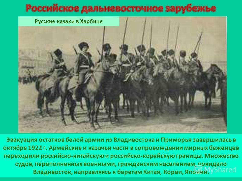 Эвакуация остатков белой армии из Владивостока и Приморья завершилась в октябре 1922 г. Армейские и казачьи части в сопровождении мирных беженцев переходили российско-китайскую и российско-корейскую границы. Множество судов, переполненных военными, г