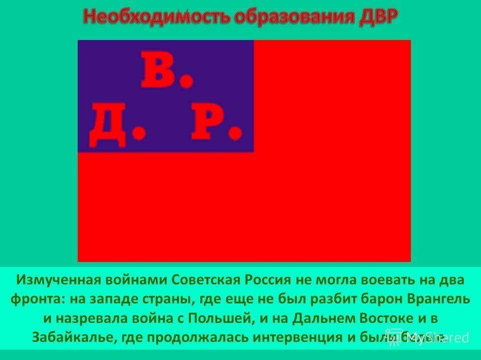 Измученная войнами Советская Россия не могла воевать на два фронта: на западе страны, где еще не был разбит барон Врангель и назревала война с Польшей, и на Дальнем Востоке и в Забайкалье, где продолжалась интервенция и были белые.