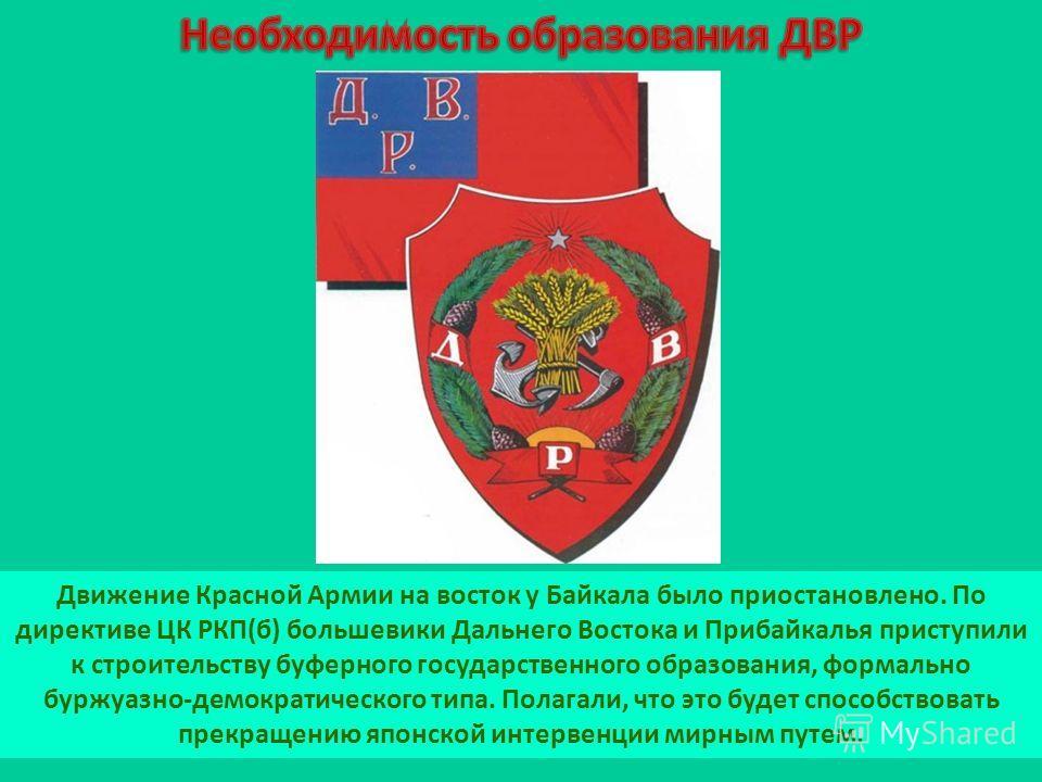 Движение Красной Армии на восток у Байкала было приостановлено. По директиве ЦК РКП(б) большевики Дальнего Востока и Прибайкалья приступили к строительству буферного государственного образования, формально буржуазно-демократического типа. Полагали, ч