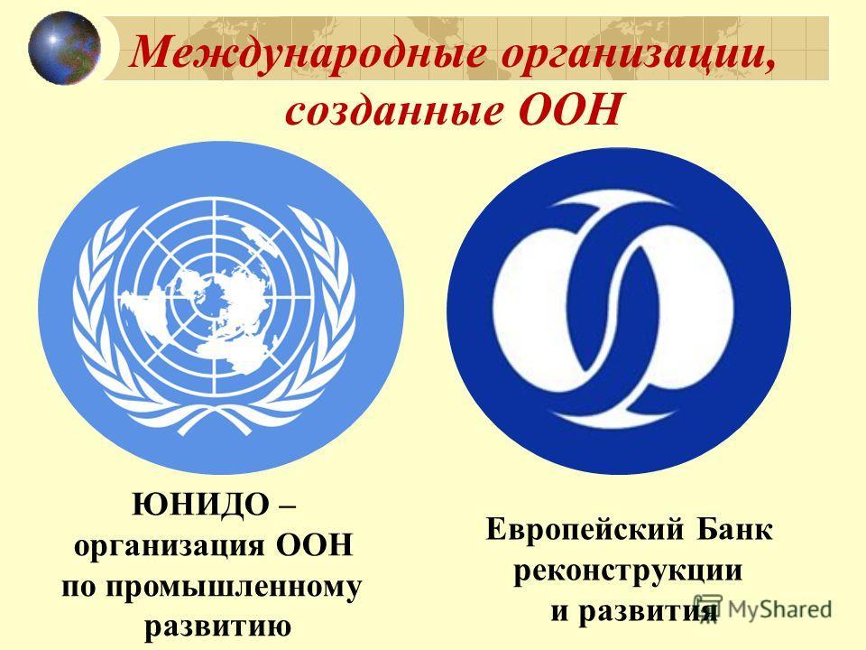 Международные организации, созданные ООН ЮНИДО – организация ООН по промышленному развитию Европейский Банк реконструкции и развития