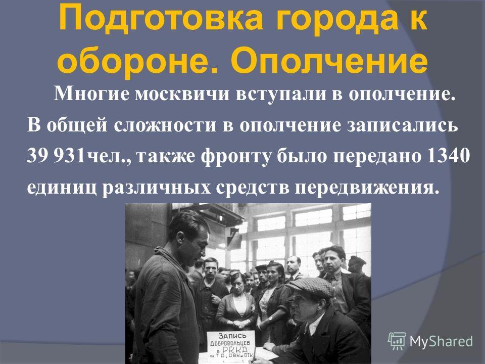 Подготовка города к обороне. Ополчение Многие москвичи вступали в ополчение. В общей сложности в ополчение записались 39 931чел., также фронту было передано 1340 единиц различных средств передвижения.