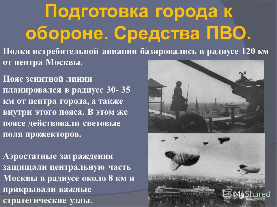 Подготовка города к обороне. Средства ПВО. Полки истребительной авиации базировались в радиусе 120 км от центра Москвы. Пояс зенитной линии планировался в радиусе 30- 35 км от центра города, а также внутри этого пояса. В этом же поясе действовали све