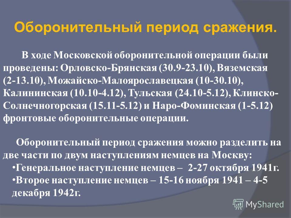 Оборонительный период сражения. В ходе Московской оборонительной операции были проведены: Орловско-Брянская (30.9-23.10), Вяземская (2-13.10), Можайско-Малоярославецкая (10-30.10), Калининская (10.10-4.12), Тульская (24.10-5.12), Клинско- Солнечногор