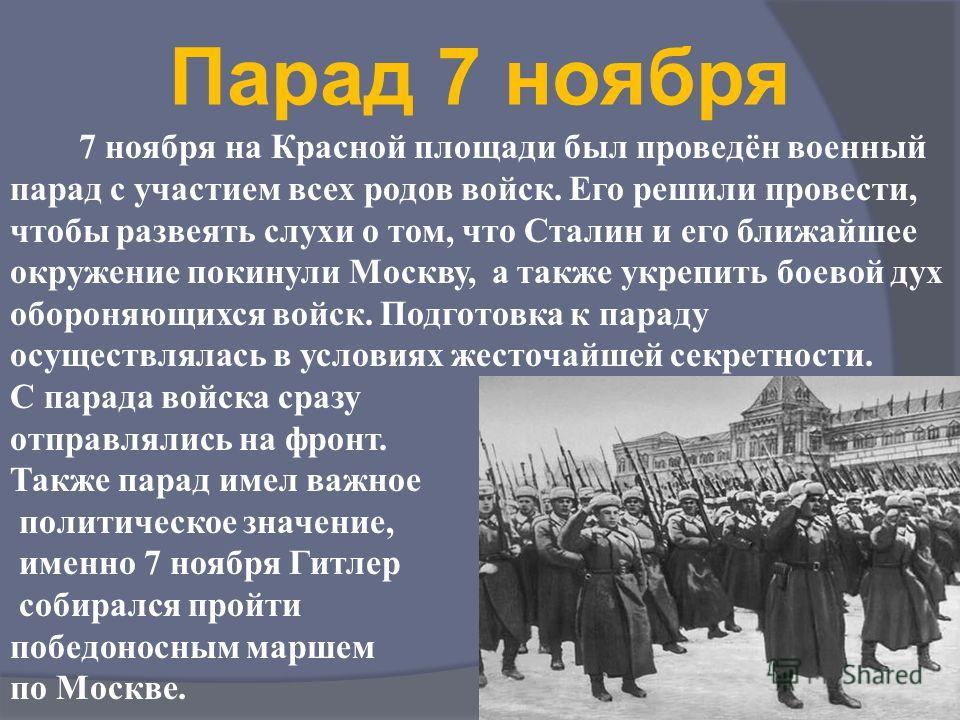 Парад 7 ноября 7 ноября на Красной площади был проведён военный парад с участием всех родов войск. Его решили провести, чтобы развеять слухи о том, что Сталин и его ближайшее окружение покинули Москву, а также укрепить боевой дух обороняющихся войск.