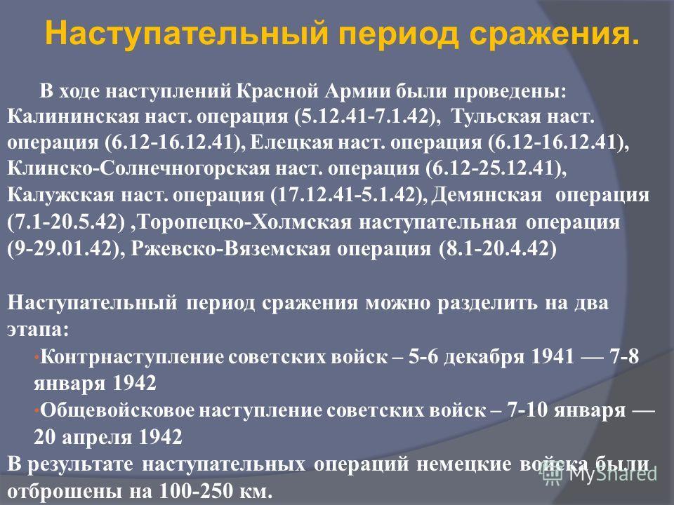 Наступательный период сражения. В ходе наступлений Красной Армии были проведены: Калининская наст. операция (5.12.41-7.1.42), Тульская наст. операция (6.12-16.12.41), Елецкая наст. операция (6.12-16.12.41), Клинско-Солнечногорская наст. операция (6.1