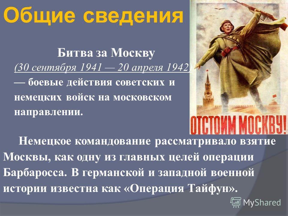 Битва за Москву (30 сентября 1941 20 апреля 1942) боевые действия советских и немецких войск на московском направлении. Немецкое командование рассматривало взятие Москвы, как одну из главных целей операции Барбаросса. В германской и западной военной