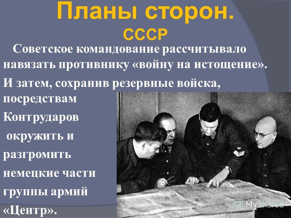 Планы сторон. СССР Советское командование рассчитывало навязать противнику «войну на истощение». И затем, сохранив резервные войска, посредствам Контрударов окружить и разгромить немецкие части группы армий «Центр».