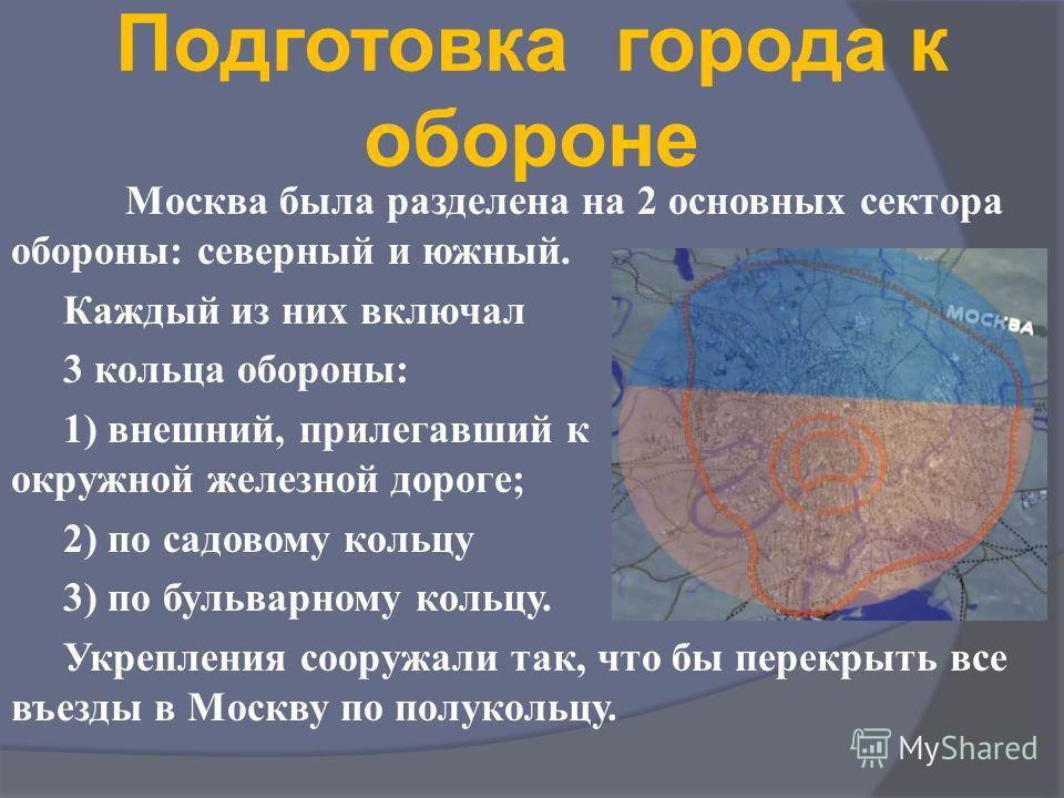 Подготовка города к обороне Москва была разделена на 2 основных сектора обороны: северный и южный. Каждый из них включал 3 кольца обороны: 1) внешний, прилегавший к окружной железной дороге; 2) по садовому кольцу 3) по бульварному кольцу. Укрепления