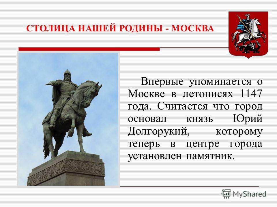 Впервые упоминается о Москве в летописях 1147 года. Считается что город основал князь Юрий Долгорукий, которому теперь в центре города установлен памятник. СТОЛИЦА НАШЕЙ РОДИНЫ - МОСКВА