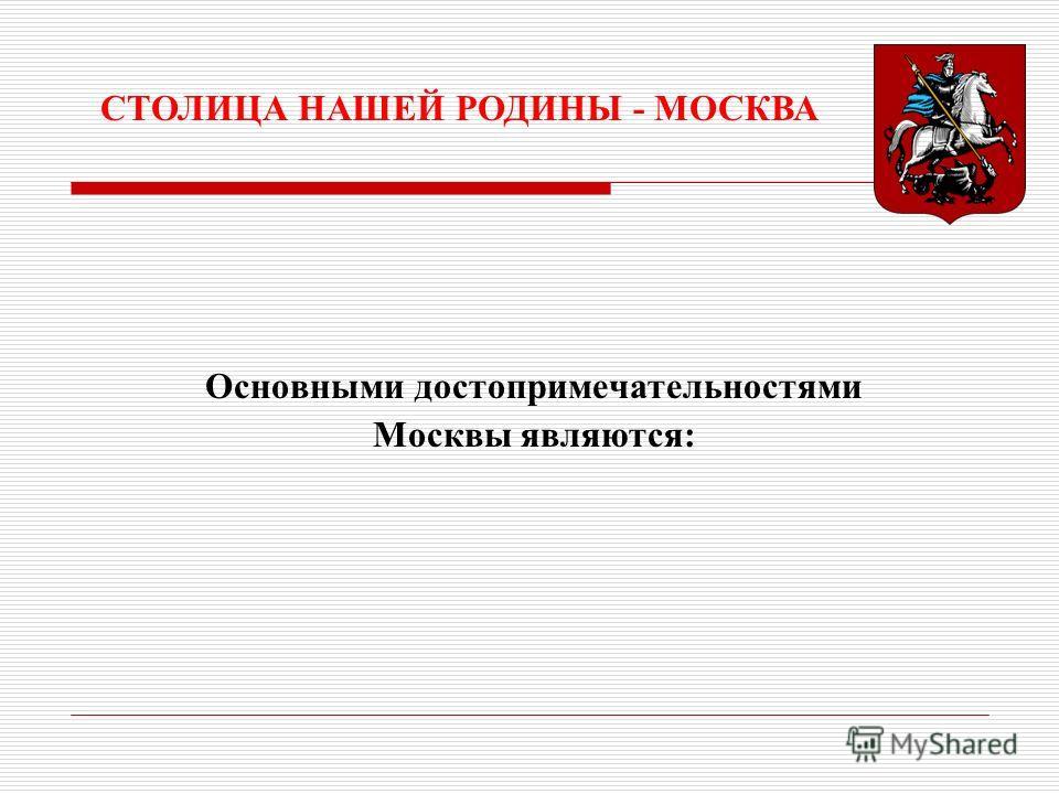 Основными достопримечательностями Москвы являются: СТОЛИЦА НАШЕЙ РОДИНЫ - МОСКВА