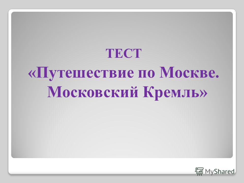 ТЕСТ «Путешествие по Москве. Московский Кремль»