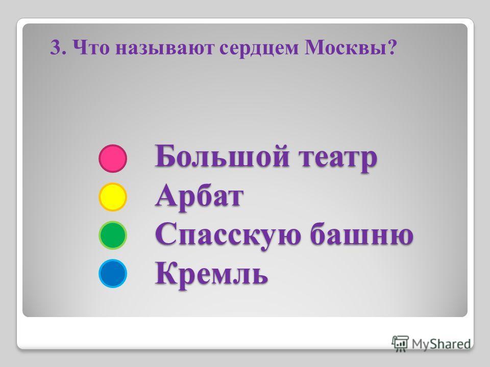 Большой театр Арбат Спасскую башню Кремль Большой театр Арбат Спасскую башню Кремль 3. Что называют сердцем Москвы?