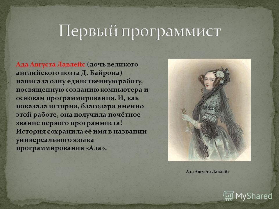 Ада Августа Лавлейс Ада Августа Лавлейс (дочь великого английского поэта Д. Байрона) написала одну единственную работу, посвященную созданию компьютера и основам программирования. И, как показала история, благодаря именно этой работе, она получила по
