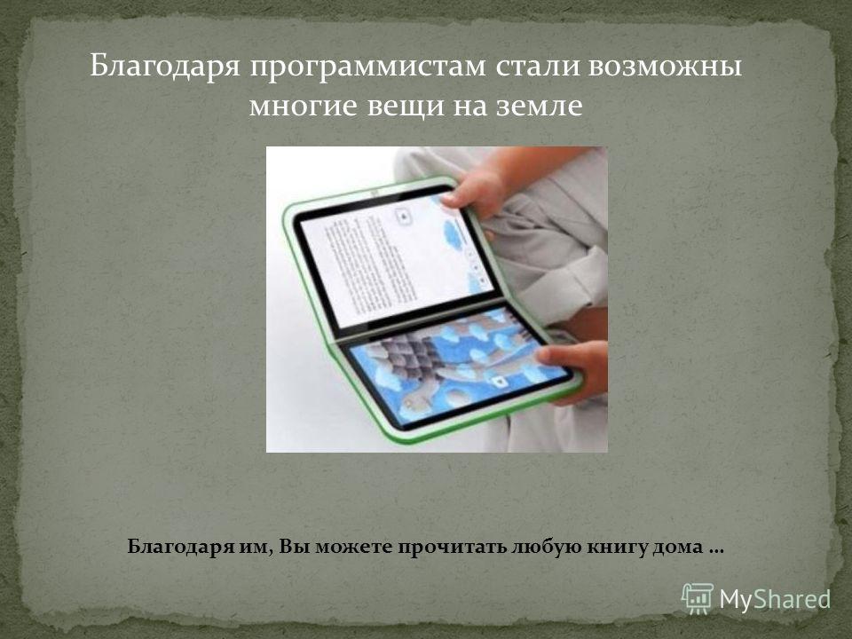 Благодаря программистам стали возможны многие вещи на земле Благодаря им, Вы можете прочитать любую книгу дома …